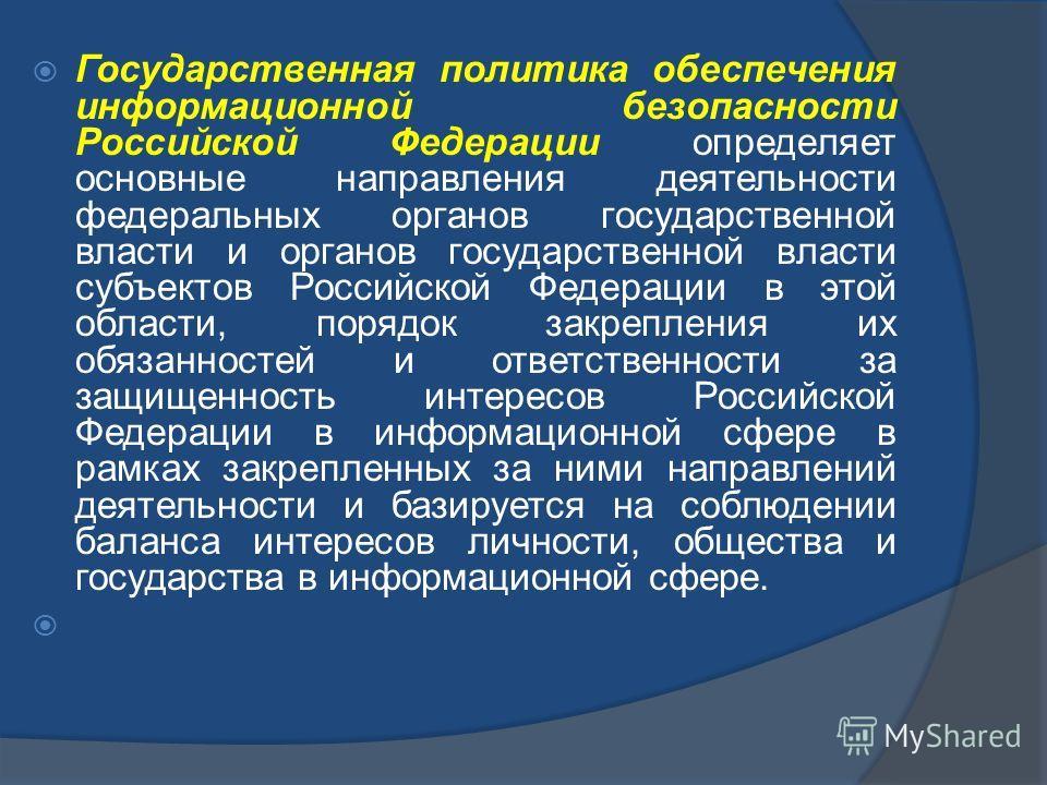 Государственная политика обеспечения информационной безопасности Российской Федерации определяет основные направления деятельности федеральных органов государственной власти и органов государственной власти субъектов Российской Федерации в этой облас