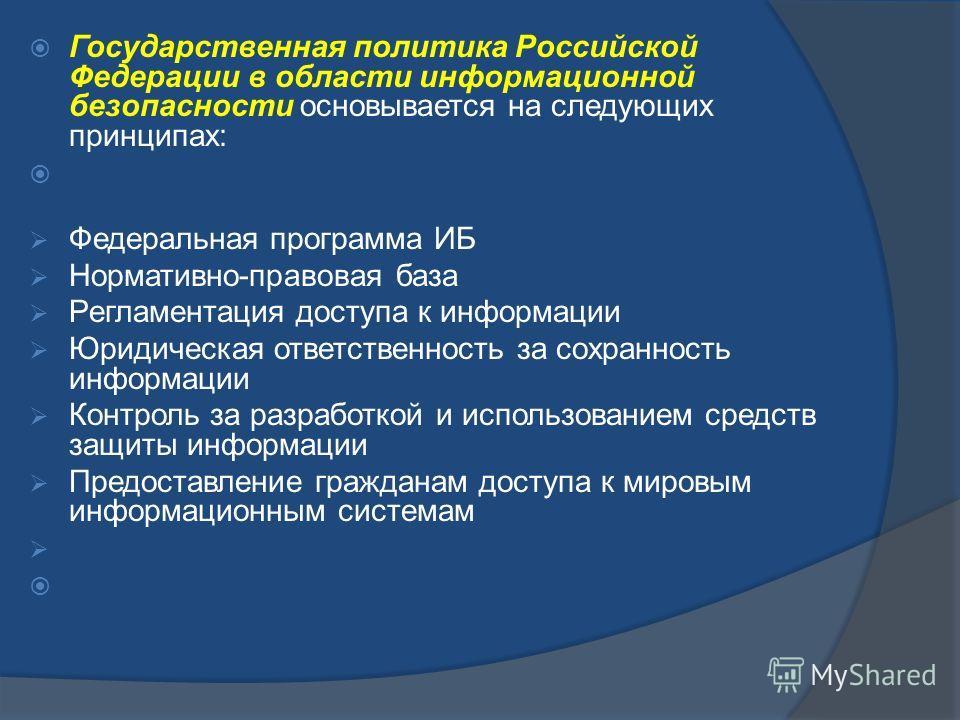 Государственная политика Российской Федерации в области информационной безопасности основывается на следующих принципах: Федеральная программа ИБ Нормативно-правовая база Регламентация доступа к информации Юридическая ответственность за сохранность и