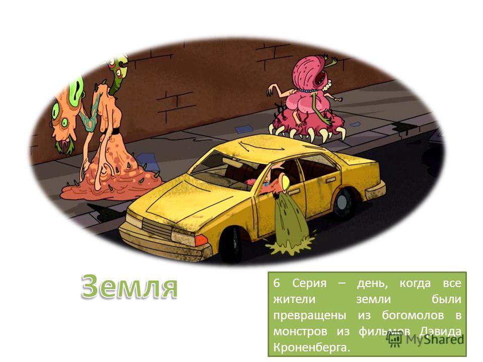 6 Серия – день, когда все жители земли были превращены из богомолов в монстров из фильмов Дэвида Кроненберга.