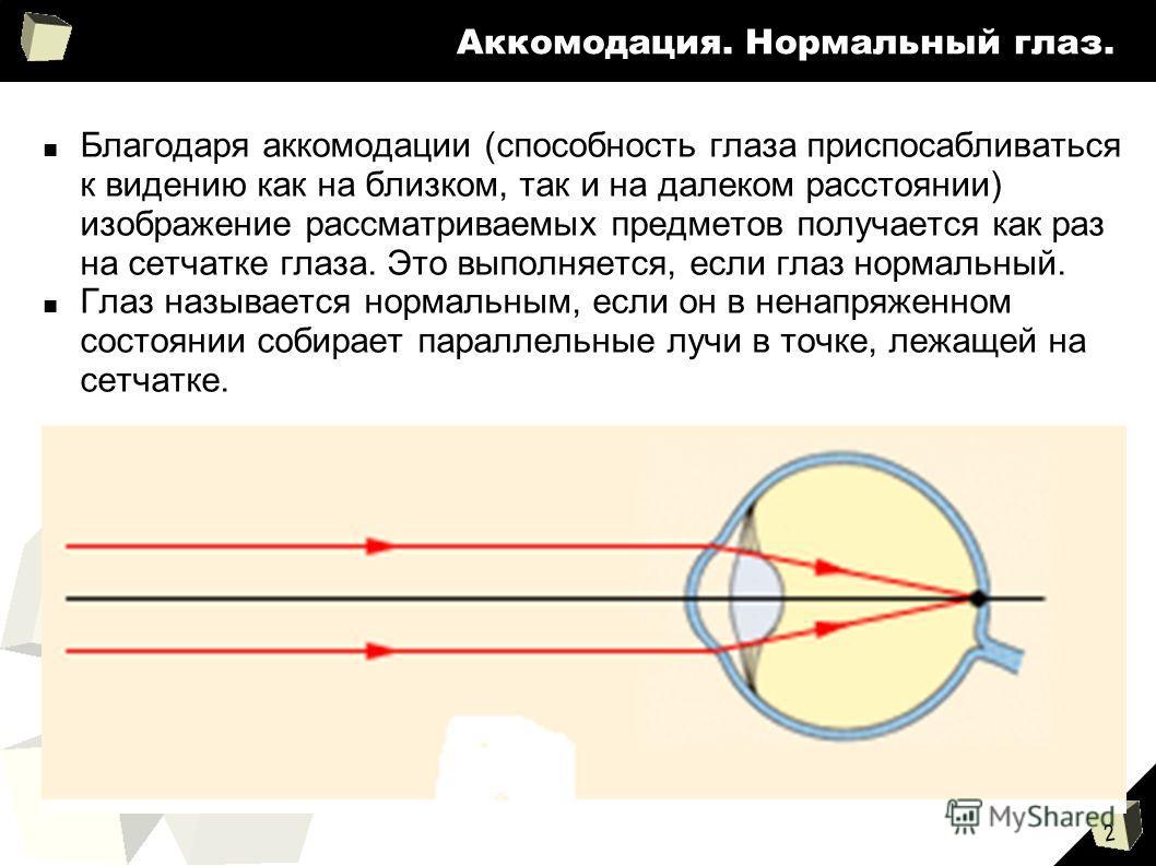 2 Аккомодация. Нормальный глаз. Благодаря аккомодации (способность глаза приспосабливаться к видению как на близком, так и на далеком расстоянии) изображение рассматриваемых предметов получается как раз на сетчатке глаза. Это выполняется, если глаз н