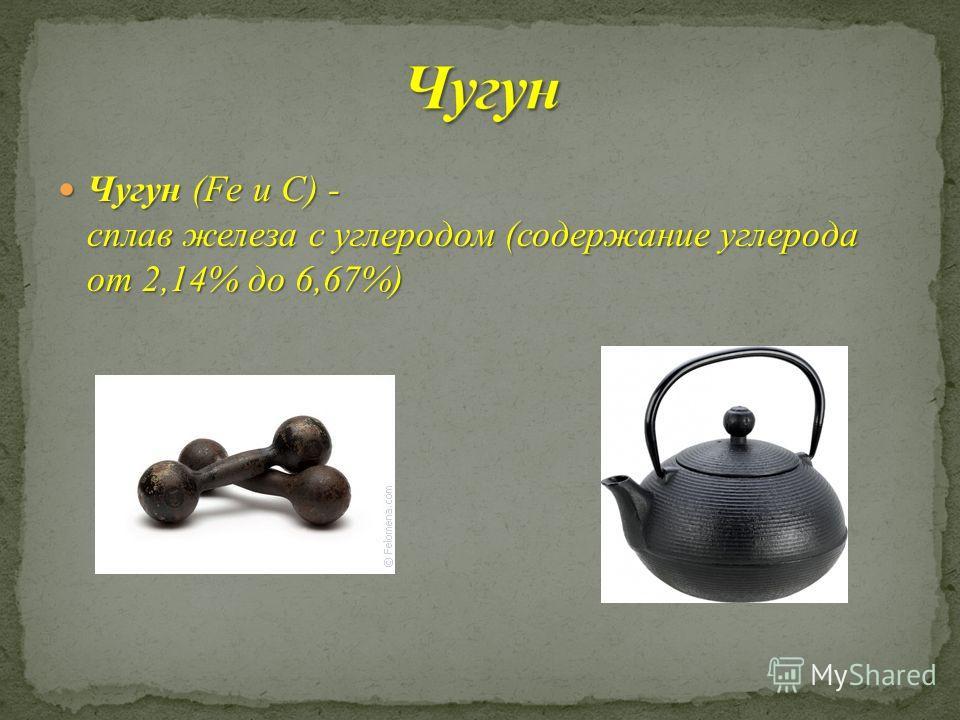 Чугун (Fe u C) - сплав железа с углеродом (содержание углерода от 2,14% до 6,67%) Чугун (Fe u C) - сплав железа с углеродом (содержание углерода от 2,14% до 6,67%)
