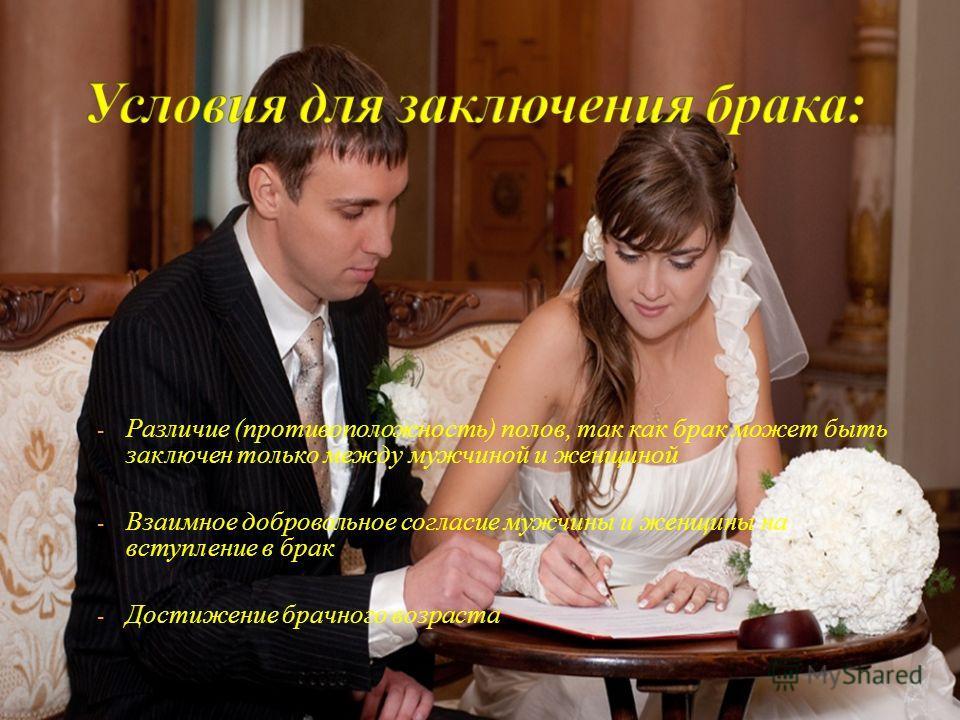 - Различие (противоположность) полов, так как брак может быть заключен только между мужчиной и женщиной - Взаимное добровольное согласие мужчины и женщины на вступление в брак - Достижение брачного возраста