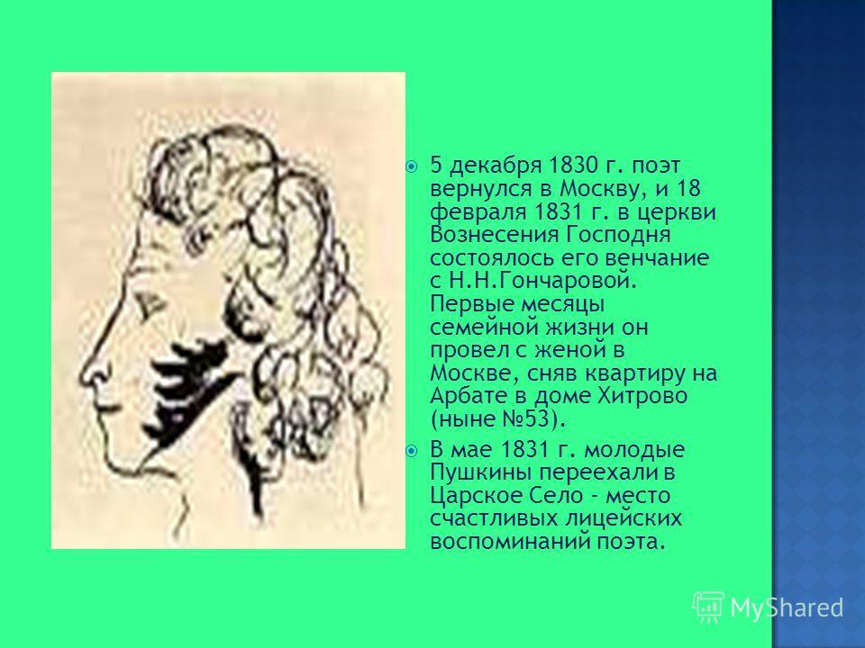 5 декабря 1830 г. поэт вернулся в Москву, и 18 февраля 1831 г. в церкви Вознесения Господня состоялось его венчание с Н.Н.Гончаровой. Первые месяцы семейной жизни он провел с женой в Москве, сняв квартиру на Арбате в доме Хитрово (ныне 53). В мае 183
