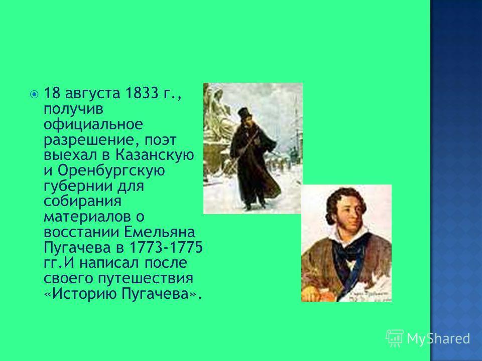 18 августа 1833 г., получив официальное разрешение, поэт выехал в Казанскую и Оренбургскую губернии для собирания материалов о восстании Емельяна Пугачева в 1773-1775 гг.И написал после своего путешествия «Историю Пугачева».