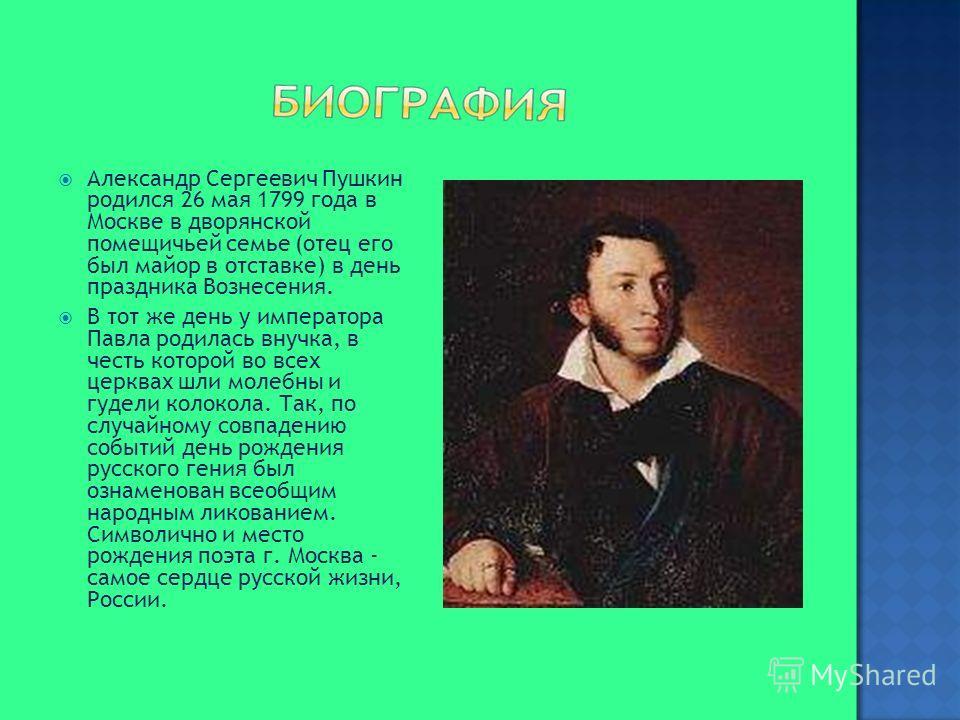 Александр Сергеевич Пушкин родился 26 мая 1799 года в Москве в дворянской помещичьей семье (отец его был майор в отставке) в день праздника Вознесения. В тот же день у императора Павла родилась внучка, в честь которой во всех церквах шли молебны и гу