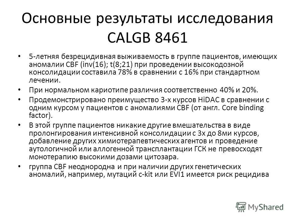 Основные результаты исследования CALGB 8461 5-летняя безрецидивная выживаемость в группе пациентов, имеющих аномалии CBF (inv(16); t(8;21) при проведении высокодозной консолидации составила 78% в сравнении с 16% при стандартном лечении. При нормально