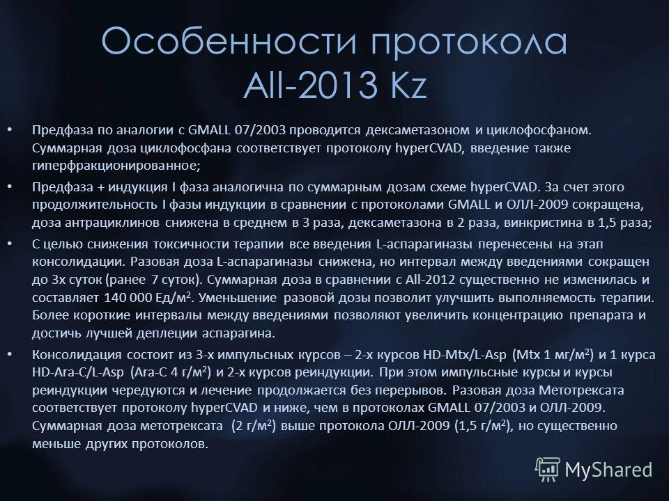 Особенности протокола All-2013 Kz Предфаза по аналогии с GMALL 07/2003 проводится дексаметазоном и циклофосфаном. Суммарная доза циклофосфана соответствует протоколу hyperCVAD, введение также гиперфракционированное; Предфаза + индукция I фаза аналоги