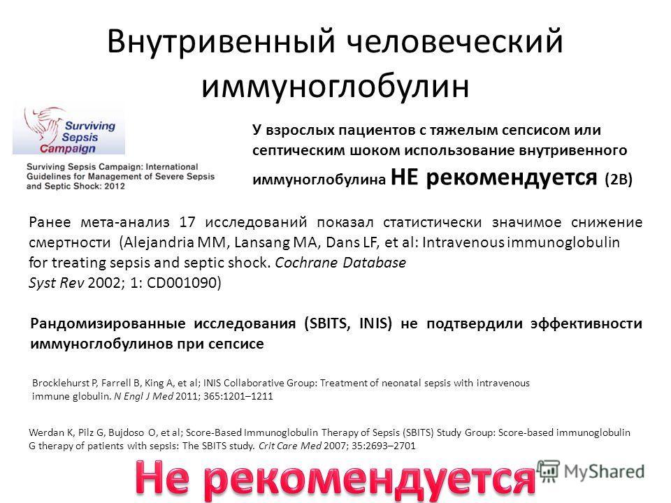 Внутривенный человеческий иммуноглобулин У взрослых пациентов с тяжелым сепсисом или септическим шоком использование внутривенного иммуноглобулина НЕ рекомендуется (2B) Werdan K, Pilz G, Bujdoso O, et al; Score-Based Immunoglobulin Therapy of Sepsis