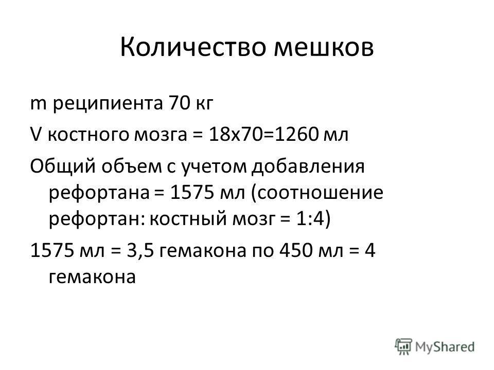 Количество мешков m реципиента 70 кг V костного мозга = 18х70=1260 мл Общий объем с учетом добавления рефортана = 1575 мл (соотношение рефортан: костный мозг = 1:4) 1575 мл = 3,5 гемакона по 450 мл = 4 гемакона