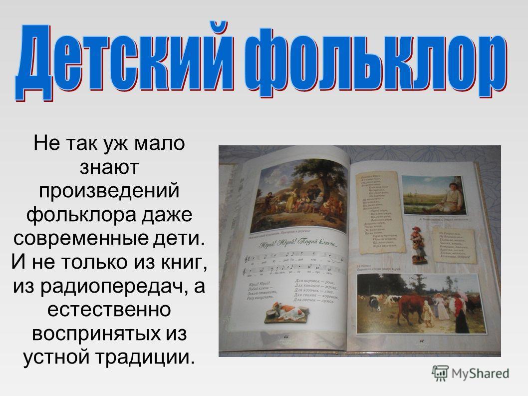 Не так уж мало знают произведений фольклора даже современные дети. И не только из книг, из радиопередач, а естественно воспринятых из устной традиции.