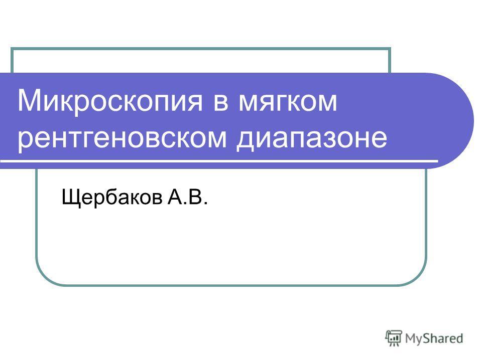 Микроскопия в мягком рентгеновском диапазоне Щербаков А.В.