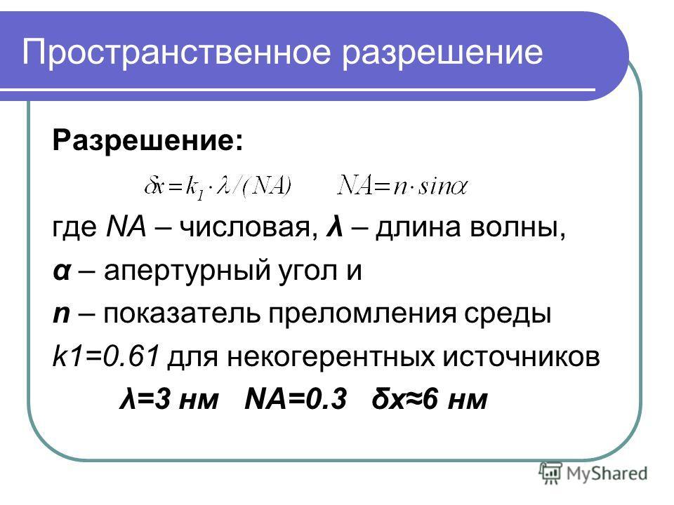 Пространственное разрешение Разрешение: где NA – числовая, λ – длина волны, α – апертурный угол и n – показатель преломления среды k1=0.61 для некогерентных источников λ=3 нм NA=0.3 δx6 нм