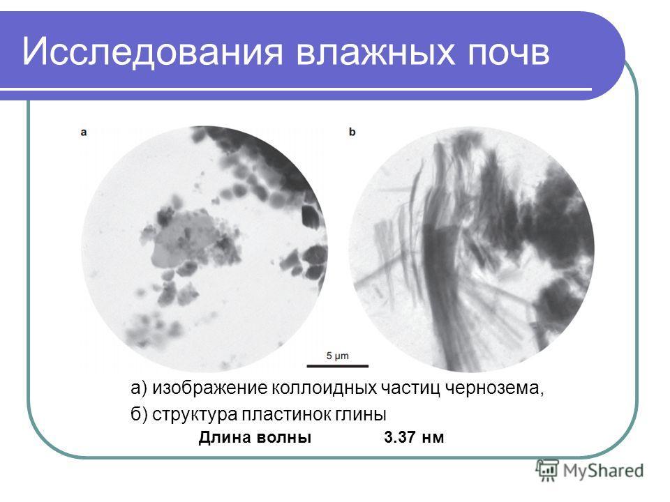 Исследования влажных почв а) изображение коллоидных частиц чернозема, б) структура пластинок глины Длина волны 3.37 нм
