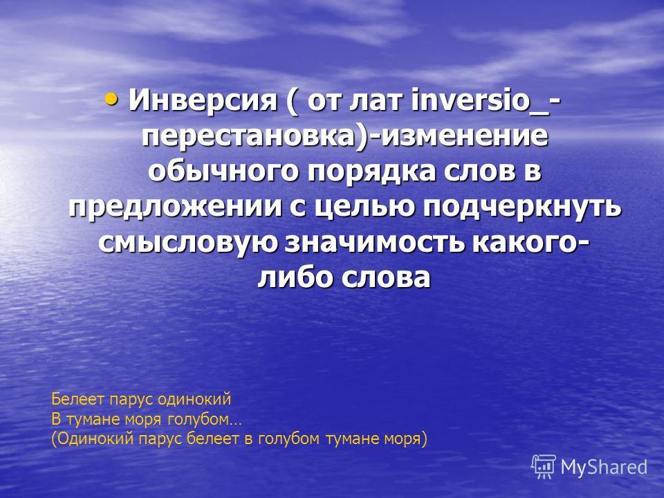 Инверсия ( от лат inversio_- перестановка)-изменение обычного порядка слов в предложении с целью подчеркнуть смысловую значимость какого- либо слова Инверсия ( от лат inversio_- перестановка)-изменение обычного порядка слов в предложении с целью подч