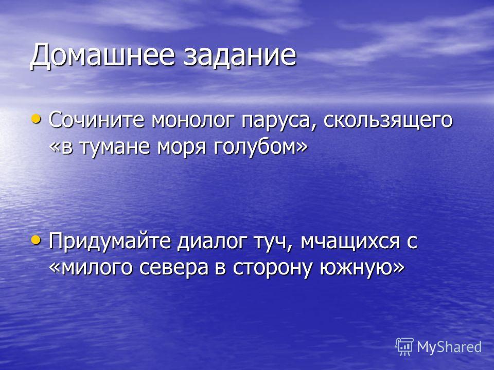 Домашнее задание Сочините монолог паруса, скользящего «в тумане моря голубом» Сочините монолог паруса, скользящего «в тумане моря голубом» Придумайте диалог туч, мчащихся с «милого севера в сторону южную» Придумайте диалог туч, мчащихся с «милого сев