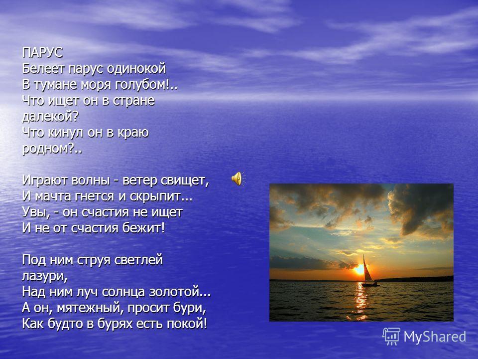 ПАРУС Белеет парус одинокой В тумане моря голубом!.. Что ищет он в стране далекой? Что кинул он в краю родном?.. Играют волны - ветер свищет, И мачта гнется и скрыпит... Увы, - он счастия не ищет И не от счастия бежит! Под ним струя светлей лазури, Н