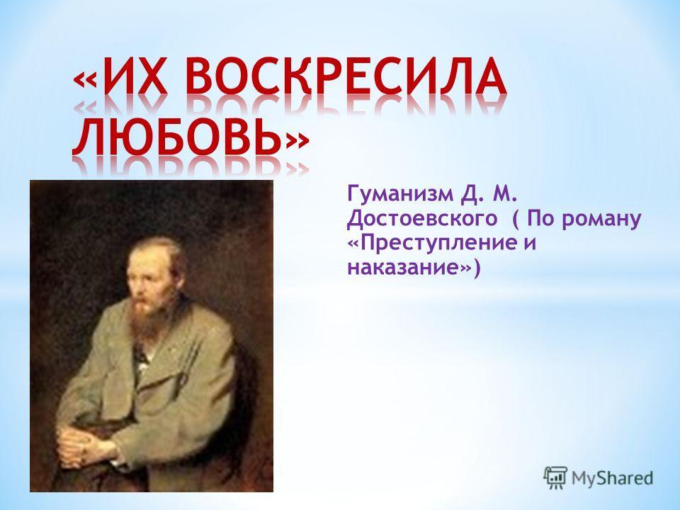 Гуманизм Д. М. Достоевского ( По роману «Преступление и наказание»)