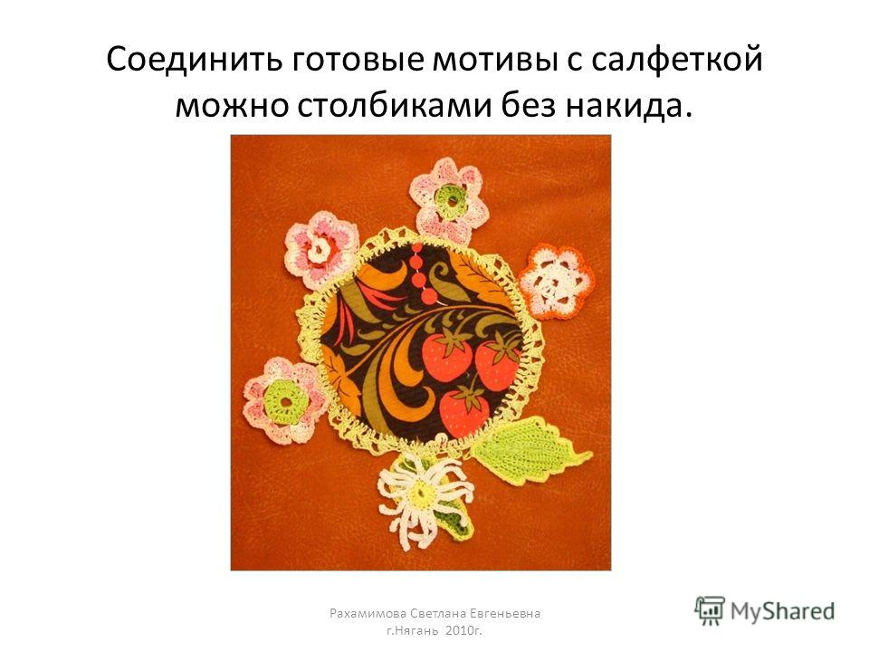 Соединить готовые мотивы с салфеткой можно столбиками без накида. Рахамимова Светлана Евгеньевна г.Нягань 2010г.