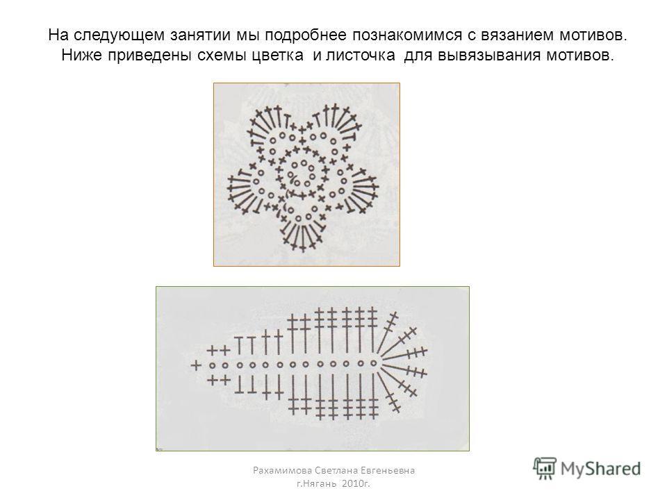 На следующем занятии мы подробнее познакомимся с вязанием мотивов. Ниже приведены схемы цветка и листочка для вывязывания мотивов.