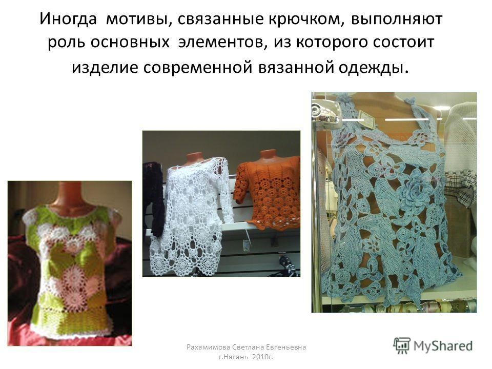 Иногда мотивы, связанные крючком, выполняют роль основных элементов, из которого состоит изделие современной вязанной одежды. Рахамимова Светлана Евгеньевна г.Нягань 2010г.