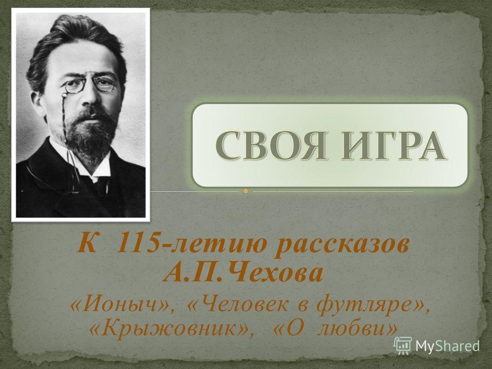 К 115-летию рассказов А.П.Чехова «Ионыч», «Человек в футляре», «Крыжовник», «О любви»