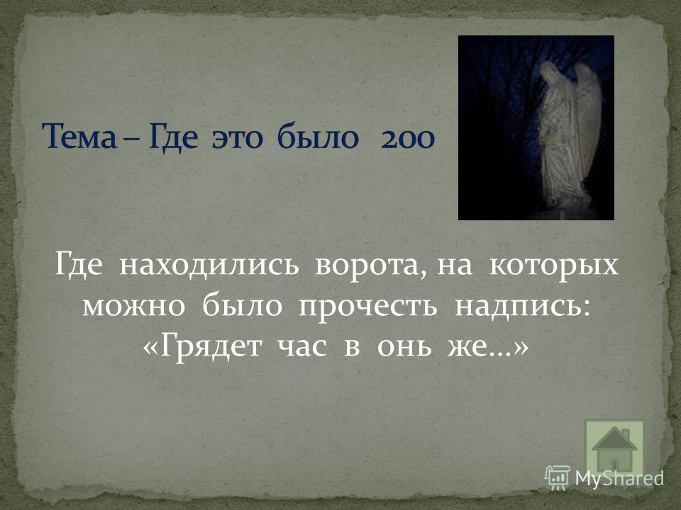 Где находились ворота, на которых можно было прочесть надпись: «Грядет час в онь же…»