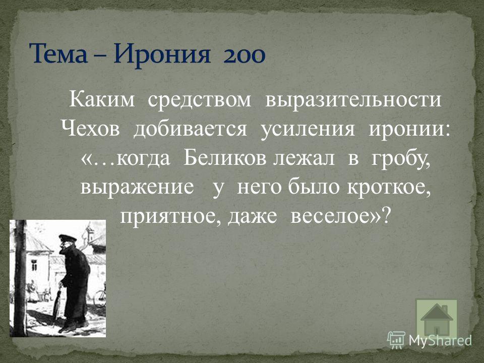 Каким средством выразительности Чехов добивается усиления иронии: «…когда Беликов лежал в гробу, выражение у него было кроткое, приятное, даже веселое»?