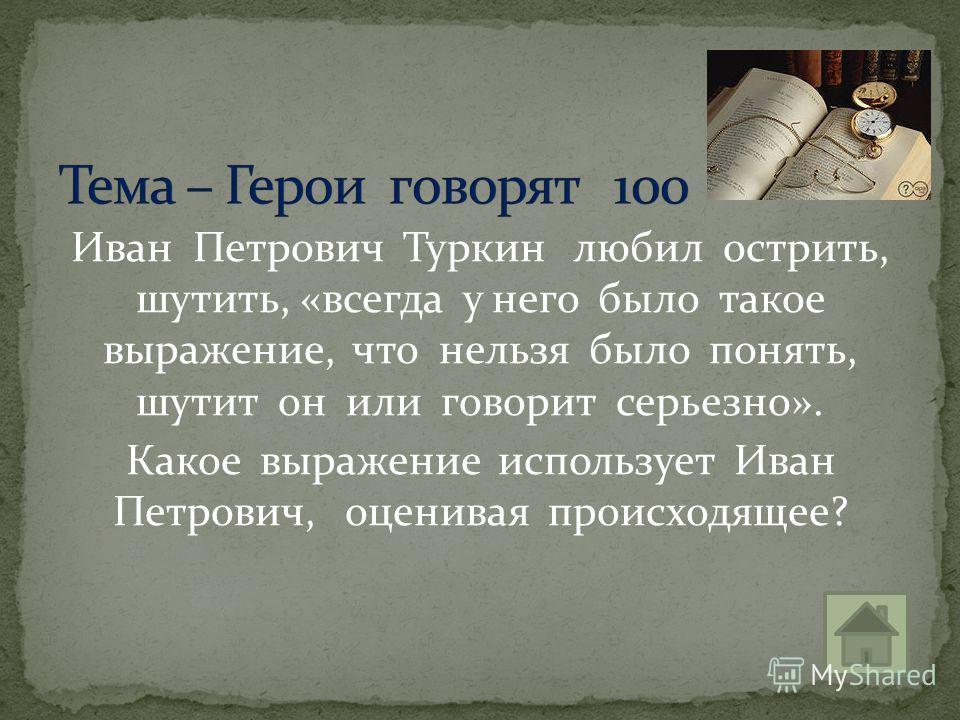 Иван Петрович Туркин любил острить, шутить, «всегда у него было такое выражение, что нельзя было понять, шутит он или говорит серьезно». Какое выражение использует Иван Петрович, оценивая происходящее?