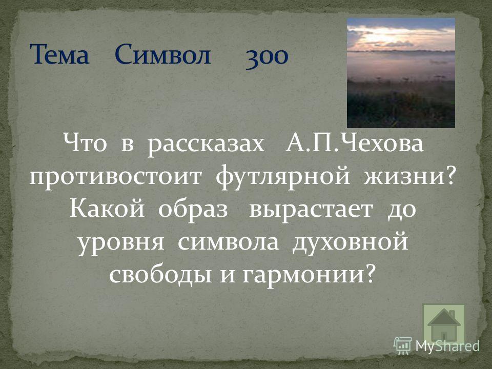 Что в рассказах А.П.Чехова противостоит футлярной жизни? Какой образ вырастает до уровня символа духовной свободы и гармонии?