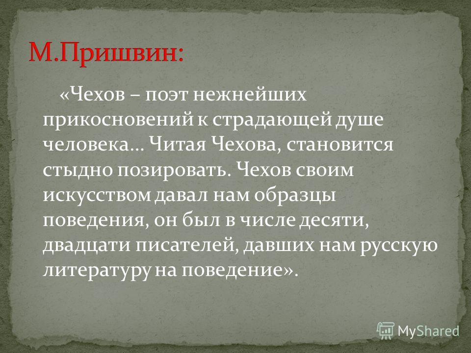 «Чехов – поэт нежнейших прикосновений к страдающей душе человека… Читая Чехова, становится стыдно позировать. Чехов своим искусством давал нам образцы поведения, он был в числе десяти, двадцати писателей, давших нам русскую литературу на поведение».