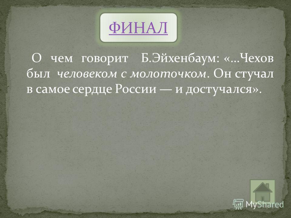 О чем говорит Б.Эйхенбаум: «…Чехов был человеком с молоточком. Он стучал в самое сердце России и достучался». ФИНАЛ