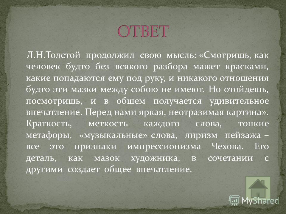 Л.Н.Толстой продолжил свою мысль: «Смотришь, как человек будто без всякого разбора мажет красками, какие попадаются ему под руку, и никакого отношения будто эти мазки между собою не имеют. Но отойдешь, посмотришь, и в общем получается удивительное вп