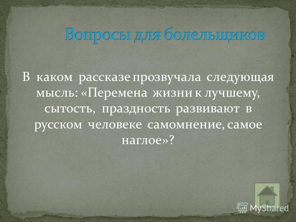 В каком рассказе прозвучала следующая мысль: «Перемена жизни к лучшему, сытость, праздность развивают в русском человеке самомнение, самое наглое»?