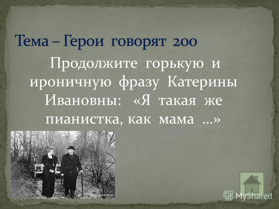 Продолжите горькую и ироничную фразу Катерины Ивановны: «Я такая же пианистка, как мама …»