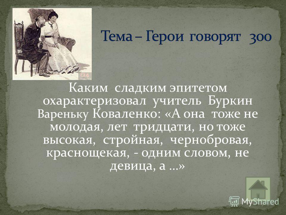 Каким сладким эпитетом охарактеризовал учитель Буркин Вареньку Коваленко: «А она тоже не молодая, лет тридцати, но тоже высокая, стройная, чернобровая, краснощекая, - одним словом, не девица, а …»