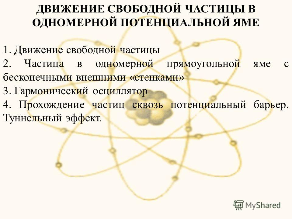 ДВИЖЕНИЕ СВОБОДНОЙ ЧАСТИЦЫ В ОДНОМЕРНОЙ ПОТЕНЦИАЛЬНОЙ ЯМЕ 1. Движение свободной частицы 2. Частица в одномерной прямоугольной яме с бесконечными внешними «стенками» 3. Гармонический осциллятор 4. Прохождение частиц сквозь потенциальный барьер. Туннел