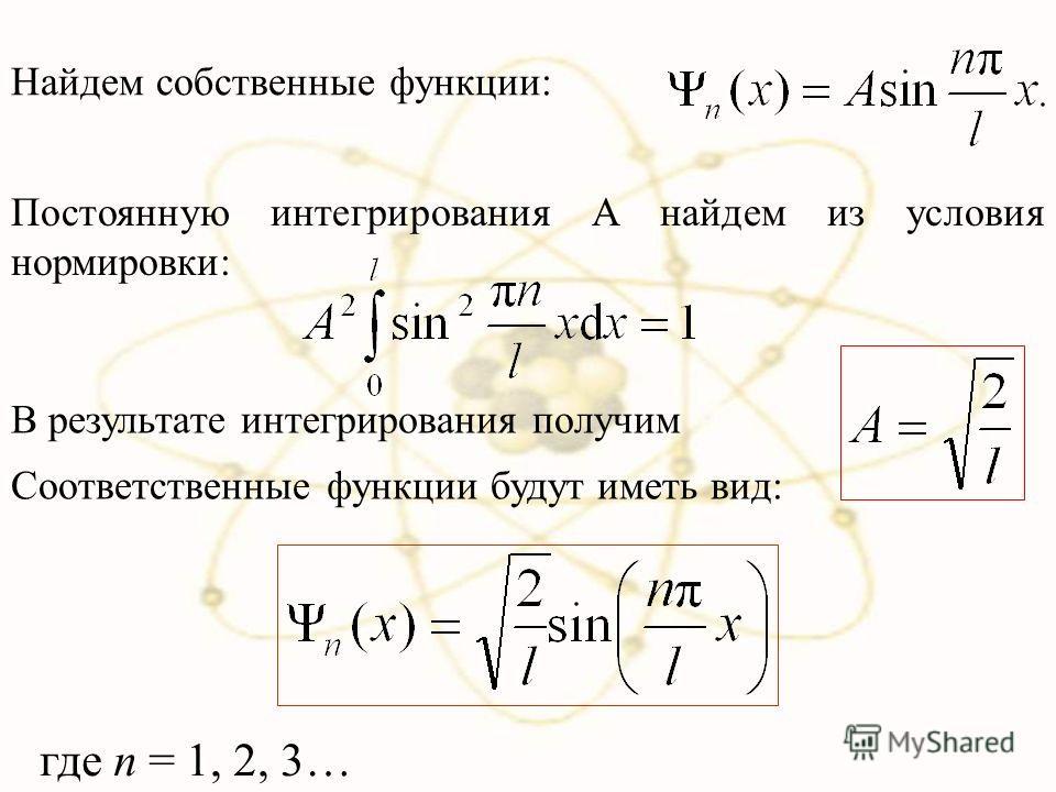 Найдем собственные функции: Постоянную интегрирования А найдем из условия нормировки: В результате интегрирования получим Соответственные функции будут иметь вид: где n = 1, 2, 3…
