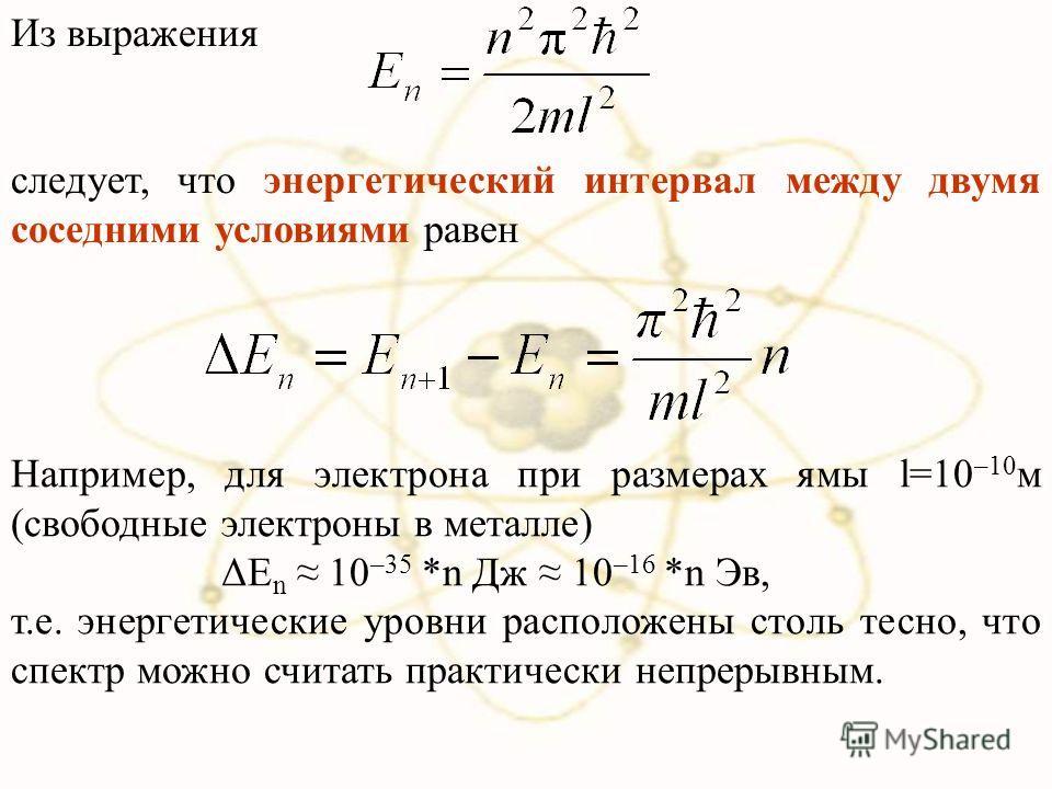 Из выражения следует, что энергетический интервал между двумя соседними условиями равен Например, для электрона при размерах ямы l=10 –10 м (свободные электроны в металле) ΔE n 10 –35 *n Дж 10 –16 *n Эв, т.е. энергетические уровни расположены столь т