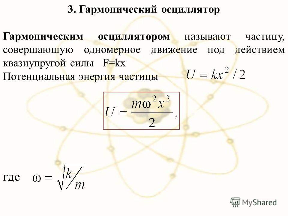 3. Гармонический осциллятор Гармоническим осциллятором называют частицу, совершающую одномерное движение под действием квазиупругой силы F=kx Потенциальная энергия частицы где