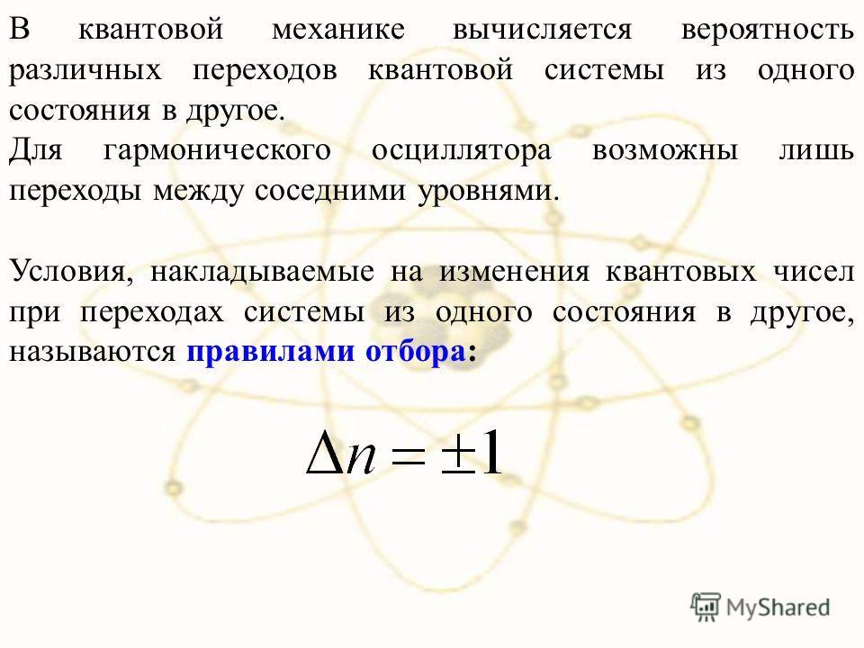 В квантовой механике вычисляется вероятность различных переходов квантовой системы из одного состояния в другое. Для гармонического осциллятора возможны лишь переходы между соседними уровнями. Условия, накладываемые на изменения квантовых чисел при п