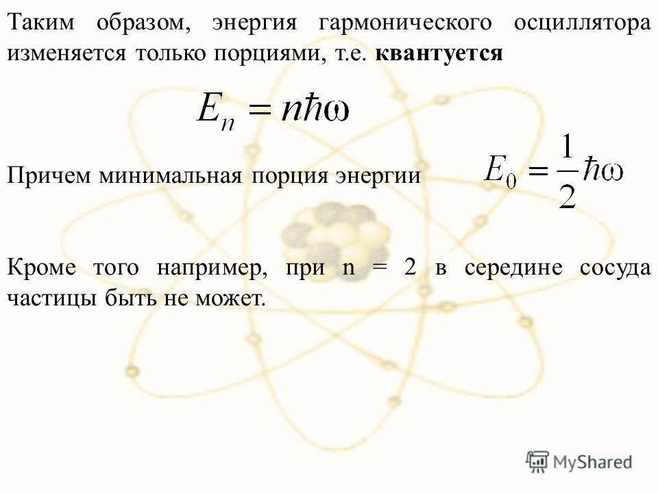 Таким образом, энергия гармонического осциллятора изменяется только порциями, т.е. квантуется Причем минимальная порция энергии Кроме того например, при n = 2 в середине сосуда частицы быть не может.