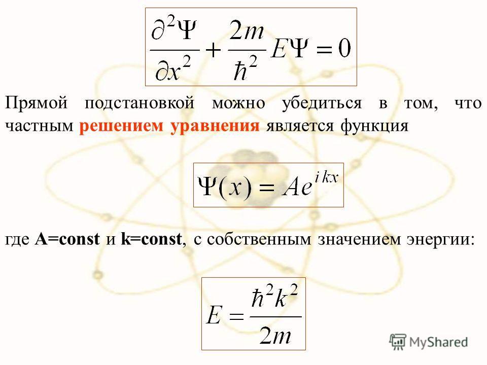 Прямой подстановкой можно убедиться в том, что частным решением уравнения является функция где A=const и k=const, с собственным значением энергии: