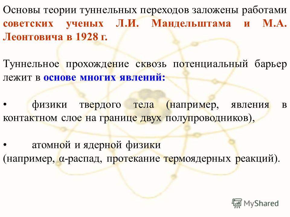 Основы теории туннельных переходов заложены работами советских ученых Л.И. Мандельштама и М.А. Леонтовича в 1928 г. Туннельное прохождение сквозь потенциальный барьер лежит в основе многих явлений: физики твердого тела (например, явления в контактном