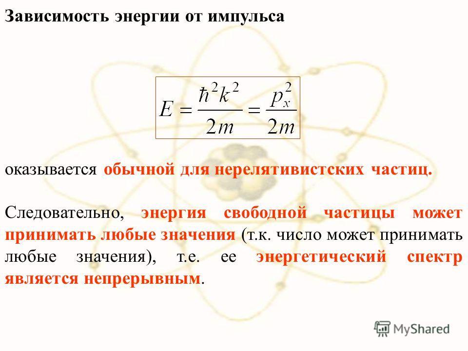Зависимость энергии от импульса оказывается обычной для нерелятивистских частиц. Следовательно, энергия свободной частицы может принимать любые значения (т.к. число может принимать любые значения), т.е. ее энергетический спектр является непрерывным.