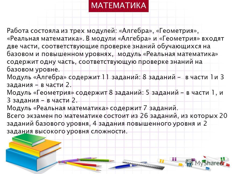 МАТЕМАТИКА Работа состояла из трех модулей: «Алгебра», «Геометрия», «Реальная математика». В модули «Алгебра» и «Геометрия» входят две части, соответствующие проверке знаний обучающихся на базовом и повышенном уровнях, модуль «Реальная математика» со