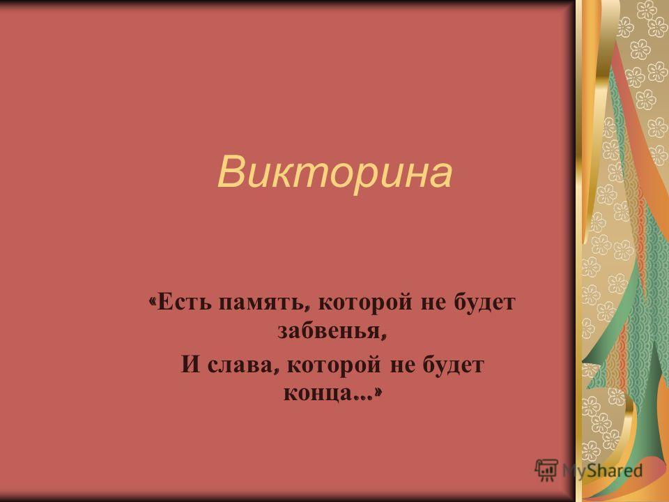 Викторина « Есть память, которой не будет забвенья, И слава, которой не будет конца …»