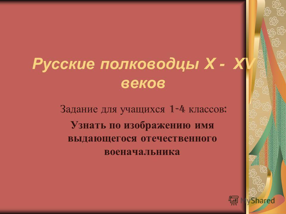 Русские полководцы X - XV веков Задание для учащихся 1-4 классов : Узнать по изображению имя выдающегося отечественного военачальника