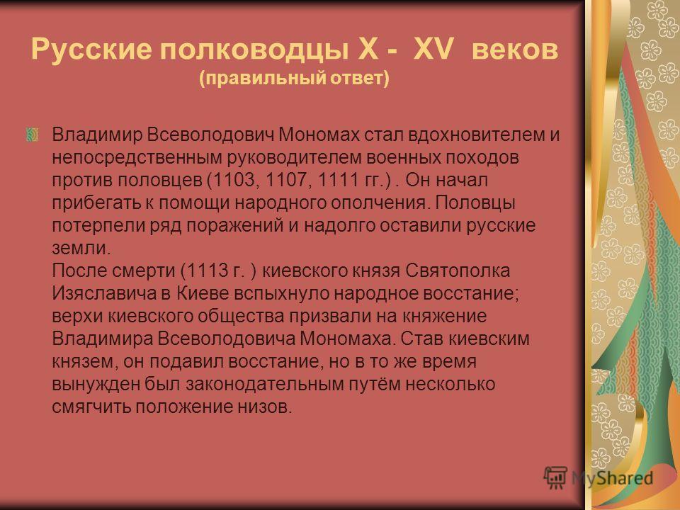Русские полководцы X - XV веков (правильный ответ) Владимир Всеволодович Мономах стал вдохновителем и непосредственным руководителем военных походов против половцев (1103, 1107, 1111 гг.). Он начал прибегать к помощи народного ополчения. Половцы поте