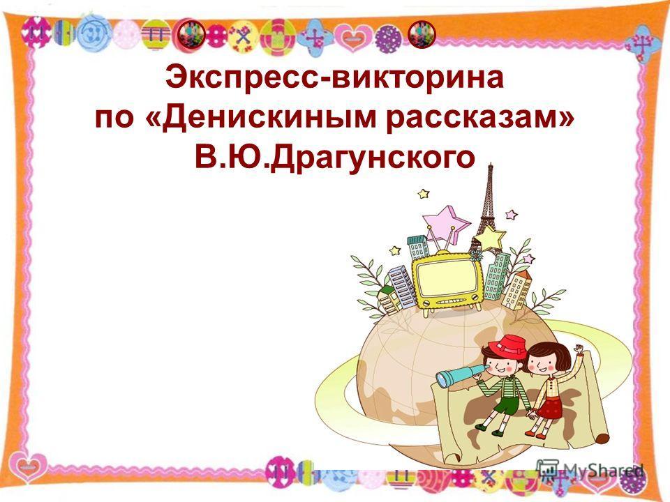 Экспресс-викторина по «Денискиным рассказам» В.Ю.Драгунского