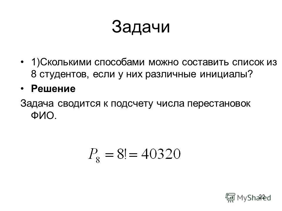 Задачи 1)Сколькими способами можно составить список из 8 студентов, если у них различные инициалы? Решение Задача сводится к подсчету числа перестановок ФИО. 22